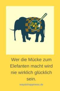 Mücke und Elefant - Wer die Mücke zum Elefant macht, wird nie wirklich glücklichh